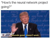 """Work, Good, and Project: """"How's the neural network project  going?""""  ituted among M  15  deriving their  any form c  nt  s, t 18 the Ag  ent, Ja  t, as to t  e Jecple to alter  such prin  ely to e  ermm  CAS ESOunds good, doesn't work Sounds huuuge 👨"""