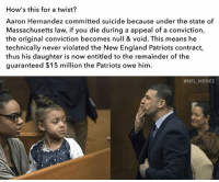 Could this be the reason? 👀: How's this for a twist?  Aaron Hernandez committed suicide because under the state of  Massachusetts law, if you die during a appeal of a conviction,  the original conviction becomes null & void. This means he  technically never violated the New England Patriots contract,  thus his daughter is now entitled to the remainder of the  guaranteed $15 million the Patriots owe him.  @NFL MEMES Could this be the reason? 👀