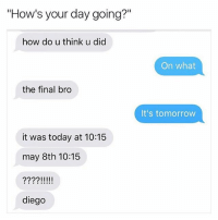 """Lmao, Memes, and Today: """"How's your day going?""""  how do u think u did  the final bro  it was today at 10:15  may 8th 10:15  22221 l III  diego  On what  It's tomorrow Lmao I got 2 AP exams in a row today rip my bootycheeks"""