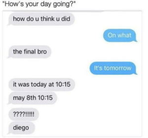 "Life, Today, and Tomorrow: ""How's your day going?""  how do u think u did  On what  the final bro  It's tomorrow  it was today at 10:15  may 8th 10:15  diego My life in a nutshell"