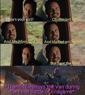 Just wanted you guys to know about this I guess it might have not crossed your mind. (Sorry for the Low Quality) by HarlockUlric MORE MEMES: How's your girl?  Oh She left me  And My Mom died  And My Dad got Deported  But I got the Van!  *Thanos Destroys the Van during  the Final Battle of Endgame* Just wanted you guys to know about this I guess it might have not crossed your mind. (Sorry for the Low Quality) by HarlockUlric MORE MEMES