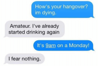 Amateurly: How's your hangover?  im dying.  Amateur. I've already  started drinking again  It's 9am on a Monday  I fear nothing.