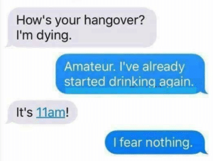 Drinking, Hangover, and Fear: How's your hangover?  I'm dying.  Amateur. I've already  started drinking. again  It's 11am!  I fear nothing.