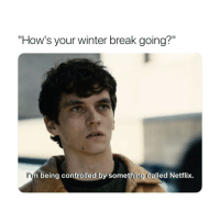 "Netflix, Winter, and Break: ""How's your winter break going?""  l'I  being controlled by something called Netflix."