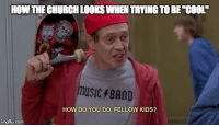 "The young want truth and authenticity. The Church doesn't need to try to be ""cool"".: HOWTHECHURCHLOORSWHEN TRTINGTO BE COOL'  music BAND  HOW DO YOU DO, FELLOW KIDS?  imgflip com The young want truth and authenticity. The Church doesn't need to try to be ""cool""."