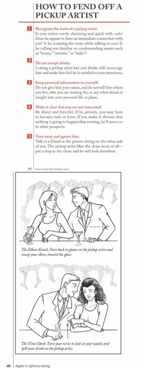 "novelty-gift-ideas:  The Worst-Case Scenario Survival Handbook: Dating  Sex: HOWTO FEND OFFA  PICKUP ARTIST  1  Recognize the traits of a pickup artist.  Is your  Does he appear to have an immediate connection with  you? Is he scanning the room while talking to you? Is  he calling you familiar or condescending names such  as ""honey,"" ""sweetie,""or ""babe""?  suitor overly charming and quick with cash?  2  not accept drinks.  Letting a pickup artist buy you drinks w encourage  him and make him feel he is entitled to your attentions.  Do  3 Keep personal information to yourself.  o not give him your name, and do not tell him where  you live, who you are waiting for, or any other detail or  insight into your personal life or plans.  4Make it clear that you are not interested  Be direct and forceful. If he persists, you may have  to become rude or leave. If you make it obvious that  nothing is going to happen that evening, he'll move on  to other prospects  5 Turn away and ignore him  Talk to a friend or the person sitting on the other side  of you. The pickup artist likes the chase most of all  put a stop to the chase and he will look elsewhere  39   The Elbow Knock: Turn back to glance at the pickup artist and  sweep your elbow torward the glass  The Time Check: Turn your wrist to look at your watch, and  pill your drink on the pickup artist.  40. cbapter I: defensive dating novelty-gift-ideas:  The Worst-Case Scenario Survival Handbook: Dating  Sex"