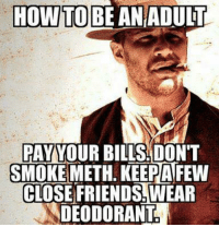Dank, Bills, and 🤖: HOWTOBE AN ADULT  PAY YOUR BILLS:DON'T  SMOKE METH. KEEPAFEW  CLOSEFRIENDS.WEAR  DEODORANT