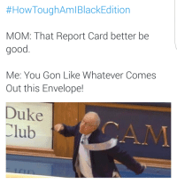 Blackpeopletwitter, Club, and Duke:  #HowToughAmlBlackEdition  MOM: That Report Card better be  good  Me: You Gon Like Whatever Comes  Out this Envelope!  Duke  Club  CAM <p>You better get ready to C D&rsquo;s F&rsquo;s (via /r/BlackPeopleTwitter)</p>