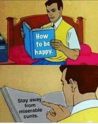 Memes, Happy, and Be Happy: Howw  to be  happy  Stay away  from  miserable  cunts.
