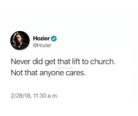 Church, Hozier, and Never: Hozier  @Hozier  Never did get that lift to church.  Not that anyone cares.  2/28/18, 11:30 a.m. meirl