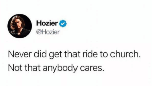 Church, Hozier, and Never: Hozier  @Hozier  Never did get that ride to church  Not that anybody cares.