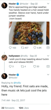 Music, Cool, and Hozier: Hozier @Hozier Sep 22  We're approaching porridge weather.  Two hands heated on a hot vessel held  weather. Sleeve over hand, hand under  jumper weather.  (nom boast)  163 t457 4.6K   hollyween @hxlly Sep 22  i wish you'd stop tweeting about fuckin  oats and release MUSIC  Hozier  @Hozier  Replying to @hxllly  Holly, my friend. First oats are made,  then music ok lets just cool the jets  here  7:41 AM Sep 22, 2017  22 Retweets  124 Likes