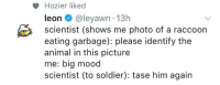 "Mood, Tumblr, and Animal: Hozier liked  leon @leyawn 13h  scientist (shows me photo of a raccoon  eating garbage): please identify the  animal in this picture  me: big mood  scientist (to soldier): tase him again <p><a href=""http://frogmp3.tumblr.com/post/172204735709"" class=""tumblr_blog"">frogmp3</a>:</p><blockquote><p>""Hozier liked""</p></blockquote>"
