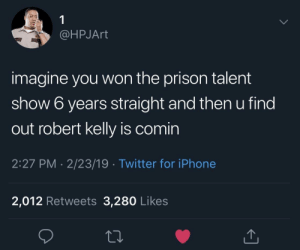 I want to piss on you, yes I do 🎼: @HPJArt  imagine you won the prison talent  show 6 years straight and then u find  out robert kelly is comin  2:27 PM 2/23/19 Twitter for iPhone  2,012 Retweets 3,280 Likes I want to piss on you, yes I do 🎼
