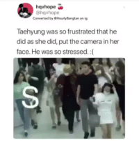 Tumblr, Videos, and Army: hqvhope  @hqvhope  Converted by HourlyBangtan on ig  Taehyung was so frustrated that he  did as she did, put the camera in her  face. He was so stressed.:( vforkimtaehyungbts:SHE GOT A TASTE OF HER OWN MEDICINE. HONESTLY, THIS PISSES ME OFF. WHEN WILL THE DAY BE THAT THEY ARE NOT CHASED BY ARMY'S LOOKING TO GET PICTURES AND VIDEOS OF THEM AT THE AIRPORT. IT MUST BE SO STRESSFUL. I DON'T KNOW WHY AIRPORTS DON'T TAKE CAUTIOUS MEASURES WHEN FAMOUS PEOPLE BOARD A FLIGHT OR ARRIVE. I'M NOT LOOKING TO PUT A BLAME ON ANYONE, I'M JUST SAYING. HOW IS IT THAT THEY LET HUNDREDS OF FANS INSIDE THE AIRPORT KNOWING THE SOLE REASON WHY THEY ARE THERE. THIS HAS GOT TO STOP. GIVE THEM SOME PRIVACY. THEY ARE HUMAN BEINGS JUST LIKE US. REMEMBER THE GOLDEN RULE, TREAT OTHERS THE WAY YOU WOULD LIKE TO BE TREATED.