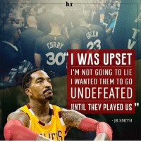 Cavs, Christmas, and Sports: hr  30 I WAS UPSET  I'M NOT GOING TO LIE  I WANTED THEM TO GO  UNDEFEATED  UNTIL THEY PLAYED US  JR SMITH JR Smith was rooting for the Warriors to stay unbeaten because he wanted the Cavs to end their streak on Christmas.
