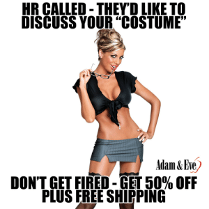 "Get 50% OFF almost any adult item & FREE US/CAN Shipping by using offer code POSITIVE at AdamAndEve.com.  18+ Only.  : HR CALLED-THEYD LIKE TO  DISCUSS YOUR""COSTUME""  Adam&Eve  DON'T GET FIRED-GET 50% OFF  PLUS FREE SHIPPING    Get 50% OFF almost any adult item & FREE US/CAN Shipping by using offer code POSITIVE at AdamAndEve.com.  18+ Only."
