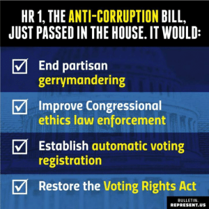 👇👇👇: HR1, THE ANTI-CORRUPTION BILL  JUST PASSED IN THE HOUSE. IT WOULD:  End partisan  gerrymandering  Improve Congressional  ethics law enforcement  Establish automatic voting  registration  V Restore the Voting Rights Act  BULLETIN.  REPRESENT.US 👇👇👇