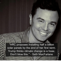 "Memes, Seth MacFarlane, and Trump: ""HRC proposes installing half a billion  solar panels by the end of her first term  Trump thinks climate change is a hoax.  Don't blow this  Seth MacFarlane"