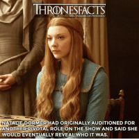 She said she would reveal who it was after she was off the show, but she hasn't revealed it yet. Still waiting 🤔😂 ~ got gameofthrones hbo nataliedormer margaery margaerytyrell: HRDNESFACTS  http://instagram.com/thronesfacts/  NATALIE DORMER HAD ORIGINALLY AUDITIONED FOR  ANOTHER PIVOTAL ROLE ON THE SHOW AND SAID SHE  WOULD EVENTUALLY REVEAL WHO IT WAS. She said she would reveal who it was after she was off the show, but she hasn't revealed it yet. Still waiting 🤔😂 ~ got gameofthrones hbo nataliedormer margaery margaerytyrell