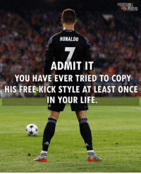 Life, Memes, and Free: HRENA  RONALDO  ADMIT IT  YOU HAVE EVER TRIED TO COPY  HIS FREE-KICK STYLE AT LEAST ONCE  IN YOUR LIFE Admit It