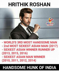 hrithik: HRITHIK ROSHAN  LAUGHING  Colowrs  WORLD'S 3RD MOST HANDSOME MAN  2nd MOST SEXIEST ASIAN MAN (2017)  SEXIEST ASIAN WINNER RUNNER UP  (2013, 2015, 2016)  SEXIEST ASIAN MAN WINNER  (2010, 2011, 2012, 2014)  HANDSOME HUNK OF INDIA