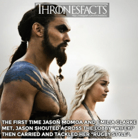 "Memes, Emilia Clarke, and Jason Momoa: HRONESFACTS  CLARKE  THE FIRST TIME JASON MOMOA ANDEMILIA  MET, JASON SHOUTED ACROSS THE LOBBY ""WIFEY!  THEN CARRIED AND TACKLEDHER RUGBY STYLE"" Check my story 👌🏼 ""The first time I met him was in the Belfast hotel and I walk in and I'm like exhausted and I have my bags and I'm really tired and it was really late at night and I walked in from the other side of this enormous lobby and I hear 'WIFEY!' and this huge Hawaiian man comes bound over to me, picks me up and genuinely gets me in like a rugby tackle. To the floor. He then picked me up and dust me off and I was like 'who are you?'"" - Emilia Clarke, The Rolling Stones 2017"