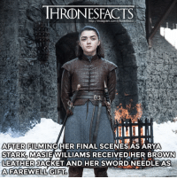 Instagram, Memes, and Http: HRONESFACTS  http://instagram.com/thronesfacts/  AFTER FILMING HER FINAL SCENESAS ARYA  STARK, MASIEWILLIAMS RECEIVED HER BROWN  LEATHER  AFAREWELL GIFT  JACKET AND HER SWORD NEEDLE AS Will Arya die in this final GoT season? Yes😄 or No😩?