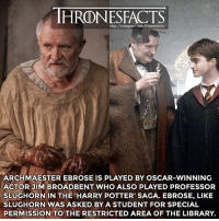 Alive, Back to Back, and Harry Potter: HRONESFACTS  http://instagram.com/thronesfacts/  ARCHMAESTER EBROSE IS PLAYED BY OSCAR-WINNING  ACTOR JIM BROADBENT WHO ALSO PLAYED PROFESSOR  SLUGHORN IN THE 'HARRY POTTER' SAGA. EBROSE, LIKE  SLUGHORN WAS ASKED BY A STUDENT FOR SPECIAL  PERMISSION TO THE RESTRICTED AREA OF THE LIBRARY. Slughorn was asked by Tom Riddle (Voldemort) for special permission to the restricted section where he learned about and how to create Horcruxes which ultimately kept him alive. Sam just wants to know how to defeat the White Walkers, but the scenes are very similar if you watch them back-to-back. Here are some other big movies he's been in: • Iris • Narnia • Cloud Atlas • Moulin Rouge! • Indiana Jones • Hot Fuzz • Brooklyn • Paddington (*sorry for putting restricted area and not restricted section but it just didn't fit*)