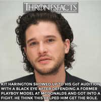 Instagram, McDonalds, and Memes: HRONESFACTS  http://instagram.com/thronesfacts/  KIT HARINGTON SHOWED UP TO HIS GoT AUDITION  WITH A BLACK EYE AFTER DEFENDING A FORMER  PLAYBOY MODEL AT MCDONALDS AND GOT INTO A  FIGHT. HE THINK THIS HELPED HIM GET THE ROLE. Good guy Jon Snow 👊🏼 what do you think will be Jon's fate in this final season?