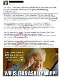 """Time to look for this Ashley Wu! wuareyou (Image credit to Visakan Verasamy): hrs.  The Straits Times really likes to interview Ashley Wu - PR executive, sales  manager, Circle Line commuter and daughter of Bukit Panjang.  # AshleyWu AreYou  Circle Line track fault causes 3-hour disruption, Transport News & Top.  www.straitstimes.com/singapore../circle-line-track-fault.causes-3-hour-disruption ▼  Sep 21, 2016-Commuters who were affected yesterday included public relations execut re Ashley Wu  who said she was late for work by half an hour  〈AshleyWu  Dislodged platform door halts Downtown Line services for 2 hours  www.straitstimes.com/.../d  Oct 5, 2016-Public relations executive Ashley Wu, 35, sai that when commuters saw a sign SBS  Transit put up at Bukit Panjang station saying thero wed  wntown-line-services-for-2… ▼  Minister takes aim at press, Transport News & Top Stories The Straits.  www.straitstimes  1 day ago-CommuteAshley Wu, 36, whohas been affected by a number of breakdowns and delays,  said: """"It is not as if the presshas boonprting  pore/tra  minister-takes-aim-at-press ▼  Most private-hire cars yet to paste mandatory stickers, Transport News...  www.straitstimes  May 6, 2017-  training. """"Many of the dri  most-privat  Ashley Wu, 37, sid it is a good idea for private-hire drivers to undergo  et-to-paste-mandatory-stickers ▼  nd inexperienced.  Wait... How come in  2016 she is 35 years  old, but in 2017 she  is 37 years old!?!  WUISTHIS ASHLEY WU!P! Time to look for this Ashley Wu! wuareyou (Image credit to Visakan Verasamy)"""
