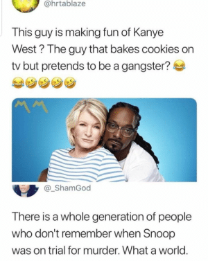 lostsometime: shadowkat678:  dandy-boi-ftm:   natalie-cats:   The best part is the fact that out of the two of them Martha Stewart was the one who went to prison.   Wait…what?  there are people who don't know about martha stewart going to prison??? : @hrtablaze  This guy is making fun of Kanye  West? The guy that bakes cookies on  tv but pretends to be a gangster?  _ShamGod  There is a whole generation of people  who don't remember when Snoop  was on trial for murder. What a world lostsometime: shadowkat678:  dandy-boi-ftm:   natalie-cats:   The best part is the fact that out of the two of them Martha Stewart was the one who went to prison.   Wait…what?  there are people who don't know about martha stewart going to prison???