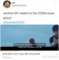 hs  @HOPEPRIDE  another MV made it to the 200M views  group  #SaveMe200M  Give me your hands, save me, save me.  need your love before I fal,  I  fal  BTS (방탄소년단) 'Save ME' Official MV  200M views  PicPlayPost Welcome to the 200 million club