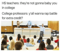Looks like the jokes on you Mrs. McDaniel: HS teachers: they're not gonna baby you  in college  College professors: y'all wanna rap battle  for extra credit? Looks like the jokes on you Mrs. McDaniel