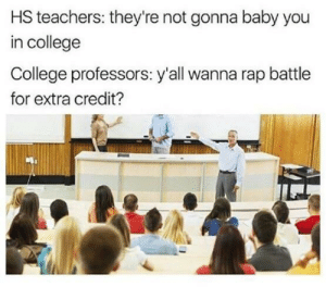 College, Dank, and Memes: HS teachers: they're not gonna baby you  in college  College professors: y'all wanna rap battle  for extra credit? Looks like the jokes on you Mrs. McDaniel by millor14 MORE MEMES