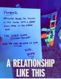 nerf guns: HSBAND  NELCOME HOMe 'M HIDING  IN THE HoUSE WITH A NERF  GuN, HERE IS THE OTHER  ONE.  THE LOSEE Cooks  DINNER TONIGHT.  MAY THE ODDS BE EVER IN YoUR  FAVOR  WIFE  A RELATIONSHIP  LIKE THIS