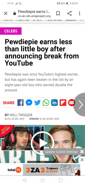 """""""Youtube royalty"""" i wish death upon the media.. Srsly: HT HR l a  0138% D 02:01  Pewdiepie earns I..  co-uk.cdn.ampproject.org  CELEBS  Pewdiepie earns less  than little boy after  announcing break from  YouTube  Pewdiepie was once YouTube's highest earner,  but has again been beaten in the list by an  eight-year-old boy who earned double the  amount  SHARE F  n F  in  BY WILL TWIGGER  06:59, 20 DEC 2019  UPDATED 07:18, 20 DEC 2019  WATCH  THE VIDEO  SPECIAL ANNOUNCEMENT  RIT  Update Cookie Settings X  total TV  37  3ZA3  A33mjeseca  za 3 kune """"Youtube royalty"""" i wish death upon the media.. Srsly"""