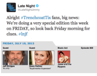 """Friday, Music, and New York: HT  Late Night  ON @LateNightJimmy  Alright #TrenchcoatTix fans, big news:  We're doing a very special edition this week  on FRIDAY, so look back Friday morning for   FRIDAY, JULY 19, 2013  Guest  Guest  Music Act  Episode 868  Jesse and the  Rippers  Jeff Bridges  Stacy Keibler  """"Supermarket Superstars <p>In honor of the Jesse and the Rippers reunion, this week&rsquo;s Trenchcoat Tickets will be taking place on Friday. <a href=""""https://twitter.com/LateNightJimmy/"""" target=""""_blank"""">Check in</a> Friday morning for details on where in New York our intern will be hiding for your chance to win!</p>"""