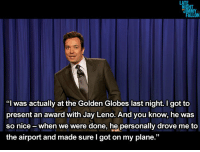 """<p><strong><a href=""""http://www.latenightwithjimmyfallon.com/blogs/2013/01/late-night-monologue-11413/"""" target=""""_blank"""">Late Night with Jimmy Fallon - Monologue 1/14/13</a></strong></p>: HT  MY  """"I was actually at the Golden Globes last night. I got to  present an award with Jay Leno. And you know, he was  so nice -when we were done, he personally drove me to  the airport and made sure I got on my plane."""" <p><strong><a href=""""http://www.latenightwithjimmyfallon.com/blogs/2013/01/late-night-monologue-11413/"""" target=""""_blank"""">Late Night with Jimmy Fallon - Monologue 1/14/13</a></strong></p>"""