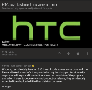 Android, Sorry, and Twitter: HTC says keyboard ads were an error.  Terminats . 1 day ago . android (twitter)-92% upvoted  twitter  https://twitter.com/HTC_UK/status/886867878594699264  11.2k points  1050 comments  Vortico 14216 points 1 day ago  Whoops, l accidentally inserted 350 lines of  files and linked a vendor's library and when my hand slipped I accidentally  registered API keys and inserted them into the metadata of the program,  and when it went to code review and production release, they accidentally  accepted it and uploaded it to their distribution server  code across some .java and .xml Whoops, Sorry guys.