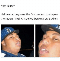 """Neil Armstrong, Alien, and Moon: *Hts Blunt*  Neil Armstrong was the first person to step on  the moon. """"Neil A"""" spelled backwards is Alien Don't follow @ayehoodmemes if ur easily offended"""