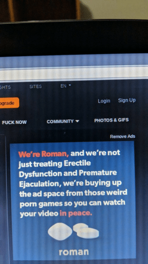 Ads are evolving: HTS  SITES  EN  ograde  Login  Sign Up  PHOTOS & GIFS  FUCK NOW  COMMUNITY  Remove Ads  We're Roman, and we're not  just treating Erectile  Dysfunction and Premature  Ejaculation, we're buying up  the ad space from those weird  porn games so you can watch  your video in peace.  roman Ads are evolving