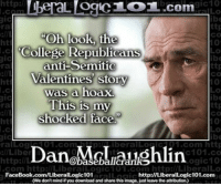 """Anti Republican: http  gic10  L OCICL OL.com  ttp  ra  """"Oh look, the  CO  ht  College Republicans  anti-Semitic  ttp  Ta  Valentines story  ht  10  was a hoax.  This is my  ttp  ra  shocked face.""""  gic  com http  ralLog  UT Com,  Iben alLO  llLiber  c101.co  http:/IL  ogic10  FaceBook.com/LiberatLogic  http://LiberalLogic101.com  (We don't mind if you downloadand share this image, just leave the attribution)"""
