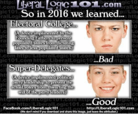 Bad, College, and Memes: http://  gic10  ralLo  gic 101  So in 2016 we learned...  Lib  ralLogi  http  lectoral College  CA device implimented by the  Founding Fathers to prevent  populated states from dictating  laws to less populated states.)  Bad  Iberall O  ttp://Libe  Conn http://LiberalLogICT UT .com gic 101.com http://LiberalLogic10  ttp  Super-Delegates  (A device implimented political  party leadership to prevent the  actual voters from thwarting the  ttp  ra  will of the party leaders)  CO  ...Good  com http Liberal ogic101  beralLo  FaceBook.com/Liberall ogic101  http://LiberalLogic101.com  (We don't mind if you download and share this image, just leavetheattribution)