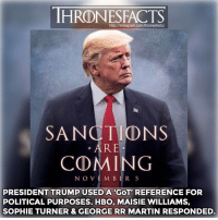 Hbo, Instagram, and Martin: http://instagram.com/thronesfacts/  SANCTIONS  . ARE  COMING  NOVEM BER 5  PRESIDENT TRUMP USED A 'GOT' REFERENCE FOR  POLITICAL PURPOSES. HBO, MAISIE WILLIAMS,  SOPHIE TURNER & GEORGE RR MARTIN RESPONDED. The actors response: 👍🏼 or 👎🏼? ~ Credit: @universeofthrones