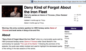 """D&D's only real contribution to pop-culture: http://knowyourmeme.com/memes/dany-kind-of-forgot-about-the-iron-fleet  1  Dany Kind of Forgot About  the Iron Fleet  89,932  Part of a series on Game of Thrones. [View Related  Entries]  While Dany kind of forgot abou  the Iron fleet  1  11  Updated 4 months ago by Philipp.  20  Added 4 months ago by Philipp.  Warning: this entry contains spoilers for HBO fantasy series Game of  Meme  Thrones and book series A Song of Ice and Fire.  Status  Submission  About  Туре:  Parody  """"Dany Kind of Forgot About the Iron Fleet"""" refers to a memorable quote said by  Year  HBO-produced fantasy series Game of Thrones writer David Benioff in the  commentary for episode """"The Last of the Starks"""". Following the premiere of the  episode, the quote was widely mocked and used to highlight the decreased quality  2019  Origin  Game of Thrones  of the writing in the late seasons of the series. D&D's only real contribution to pop-culture"""