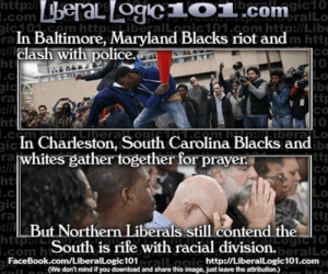Facebook, Meme, and Police: http:ll  ibaalagic10  eralLo  ic0n com httpTTiberalic101.com http:l/Libe  m htt  CO  .com  .com  ra  ht  In Baltimore, Maryland Blacks riot and  lash with police.  0  ttp  CO  ra  CTm AFtpALberaO01181.co Ha beraLO  ibe  In Charleston, South Carolina Blacks and  whites gather together for prayer  ra  co  ht  ibe  co  beralLo  ra  LBut Northern Liberals still contend the  South is rife with racial division.  .com h  http://LiberalLogic101.com  FaceBook.com/LiberalLogic101  eralLogic  (We don't mind if you download and share this image, just leave the attribution.) The Major Difference Between Baltimore and Charleston [MEME]