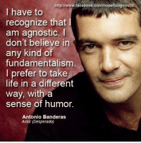 "José Antonio Domínguez Bandera (born 10 August 1960), known professionally as Antonio Banderas, is a Spanish actor, director, singer, and producer. He began his acting career with a series of films by director Pedro Almodóvar and then appeared in high-profile Hollywood movies, especially in the 1990s, including Assassins, Evita, Interview with the Vampire, Philadelphia, Desperado, The Mask of Zorro, The Expendables and Spy Kids. Banderas also portrayed the voice of ""Puss in Boots"" in the Shrek sequels and Puss in Boots as well as the bee in the US Nasonex commercials.  Wikipedia  Hopeful Agnostic: http:/www.facebook.com/hopefulagnostic  I have to  recognize that l  am agnostic.  l  don't believe in  any kind of  fundamentalism  I prefer to take  life in a different  way, with a  sense of humor  Antonio Banderas  Actor (Desperado) José Antonio Domínguez Bandera (born 10 August 1960), known professionally as Antonio Banderas, is a Spanish actor, director, singer, and producer. He began his acting career with a series of films by director Pedro Almodóvar and then appeared in high-profile Hollywood movies, especially in the 1990s, including Assassins, Evita, Interview with the Vampire, Philadelphia, Desperado, The Mask of Zorro, The Expendables and Spy Kids. Banderas also portrayed the voice of ""Puss in Boots"" in the Shrek sequels and Puss in Boots as well as the bee in the US Nasonex commercials.  Wikipedia  Hopeful Agnostic"