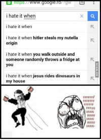 https  15  i hate it when  i hate it when  i hate it when hitler steals my nutella  origin  i hate it when you walk outside and  someone randomly throws a fridge at R  you  i hate it when jesus rides dinosaurs in  my house  ADA FFFUU