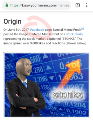 """Facebook, Fresh, and Meme: https://knowyourmeme.com/memes  Origin  On June 5th, 2017, Facebook page Special Meme Fresh  [1]  posted the image of Meme Man in front of a stock photo  representing the stock market, captioned """"STONKS."""" The  image gained over 3,600 likes and reactions (shown below)  U  560  0.9%  0.12%  O168  1.286A  1 4563  2.286  \.156 0287  WAstonks  0 0.1204  0.234 0.1902  N/A  02  660  .213 Is this even allowed?"""